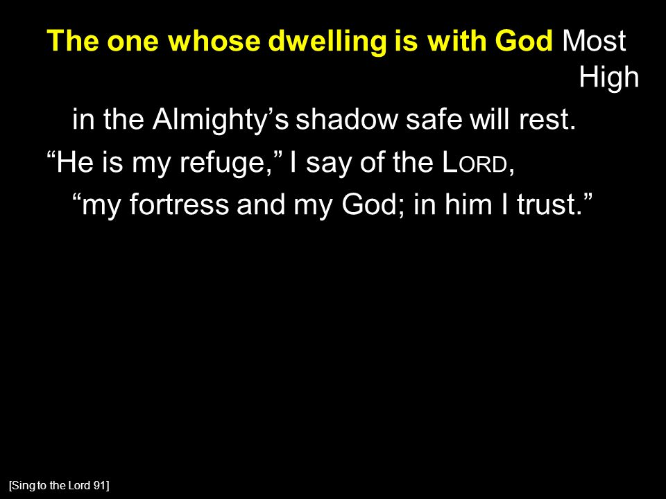 The one whose dwelling is with God Most High in the Almighty's shadow safe will rest.