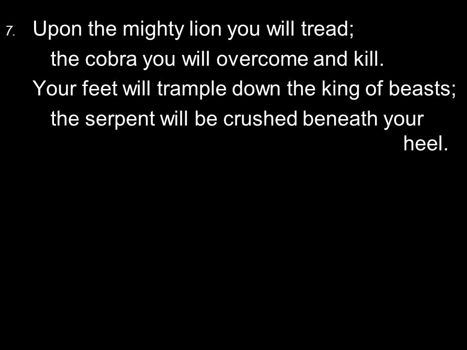 7. Upon the mighty lion you will tread; the cobra you will overcome and kill.