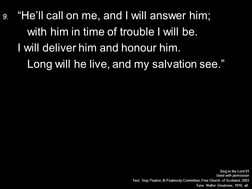 9. He'll call on me, and I will answer him; with him in time of trouble I will be.