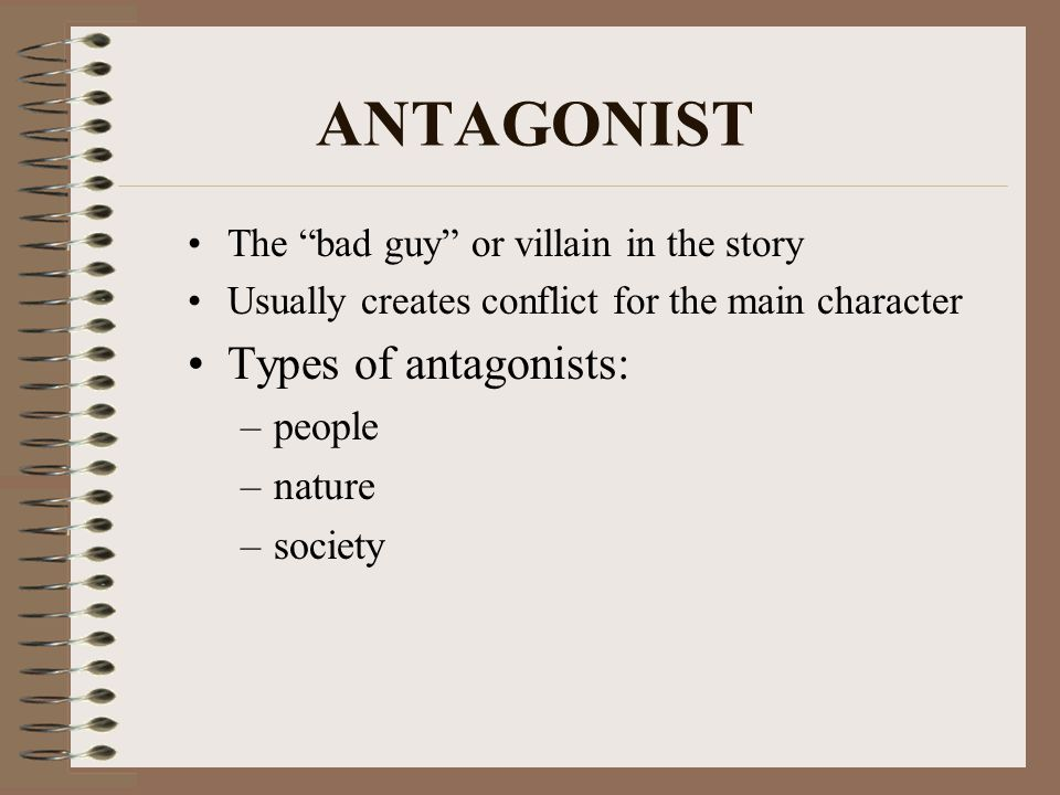 ANTAGONIST The bad guy or villain in the story Usually creates conflict for the main character Types of antagonists: –people –nature –society