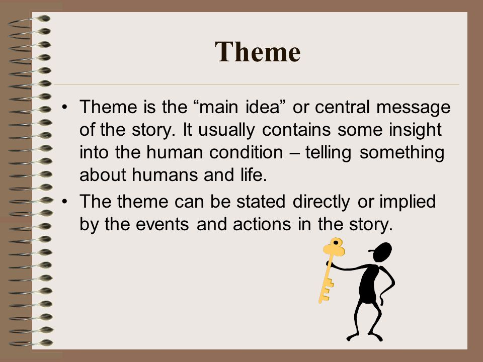 Theme Theme is the main idea or central message of the story.