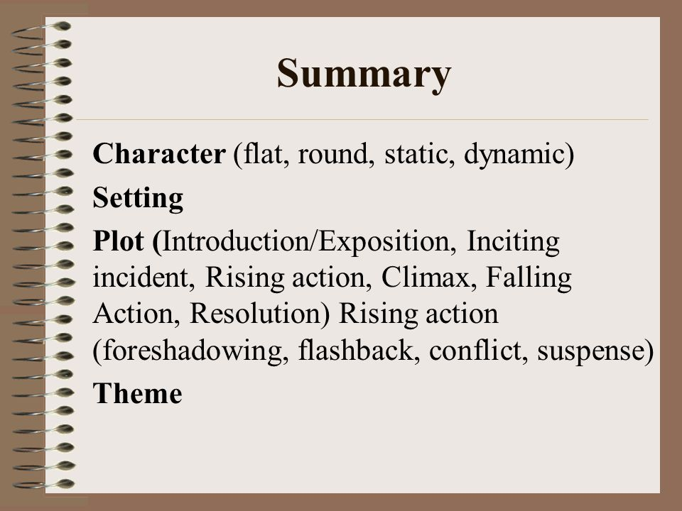 Summary Character (flat, round, static, dynamic) Setting Plot (Introduction/Exposition, Inciting incident, Rising action, Climax, Falling Action, Resolution) Rising action (foreshadowing, flashback, conflict, suspense) Theme