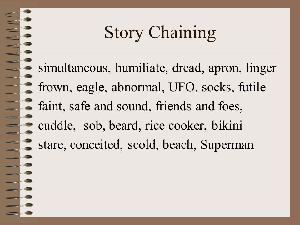 Story Chaining simultaneous, humiliate, dread, apron, linger frown, eagle, abnormal, UFO, socks, futile faint, safe and sound, friends and foes, cuddle, sob, beard, rice cooker, bikini stare, conceited, scold, beach, Superman
