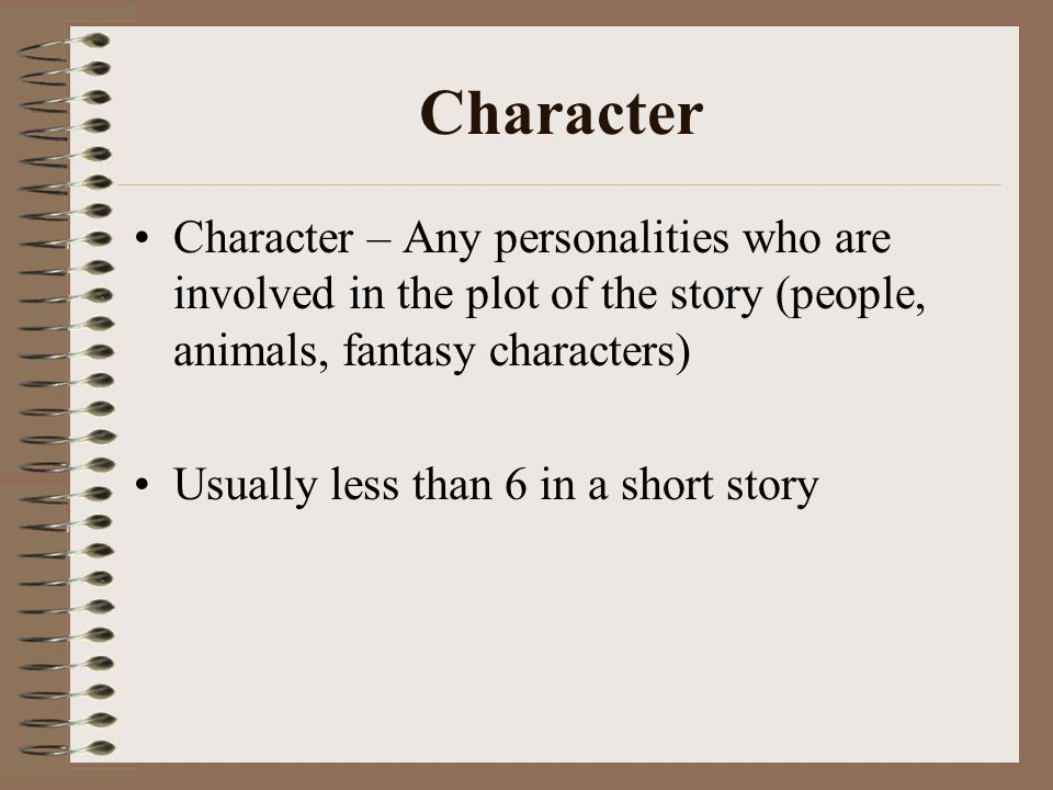 Character Character – Any personalities who are involved in the plot of the story (people, animals, fantasy characters) Usually less than 6 in a short story