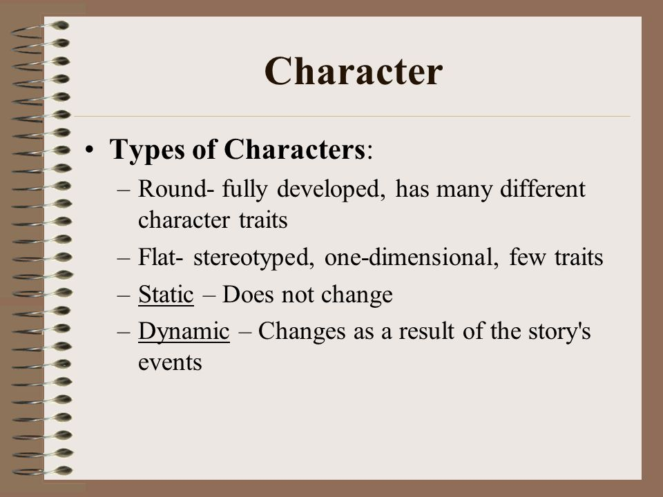 Character Types of Characters: –Round- fully developed, has many different character traits –Flat- stereotyped, one-dimensional, few traits –Static – Does not change –Dynamic – Changes as a result of the story s events