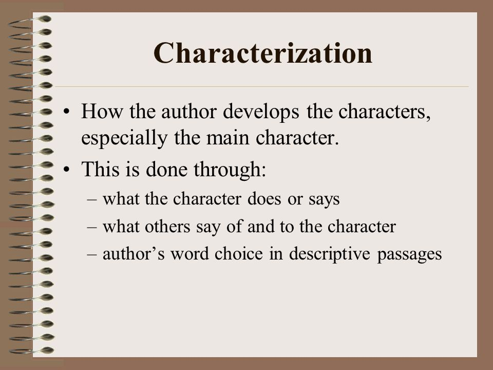 Characterization How the author develops the characters, especially the main character.