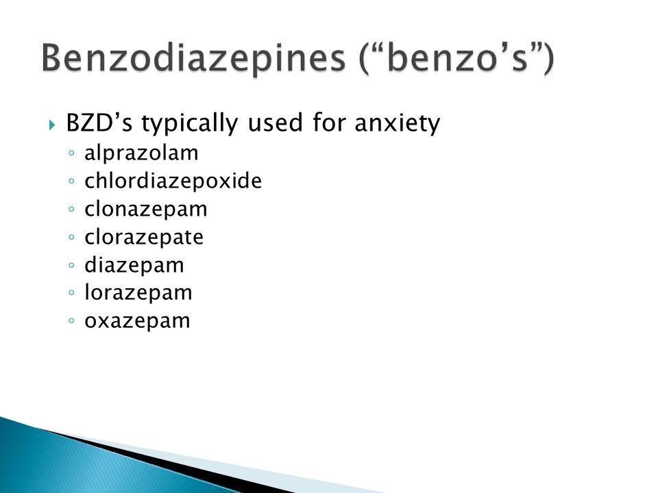  BZD's typically used for anxiety ◦ alprazolam ◦ chlordiazepoxide ◦ clonazepam ◦ clorazepate ◦ diazepam ◦ lorazepam ◦ oxazepam
