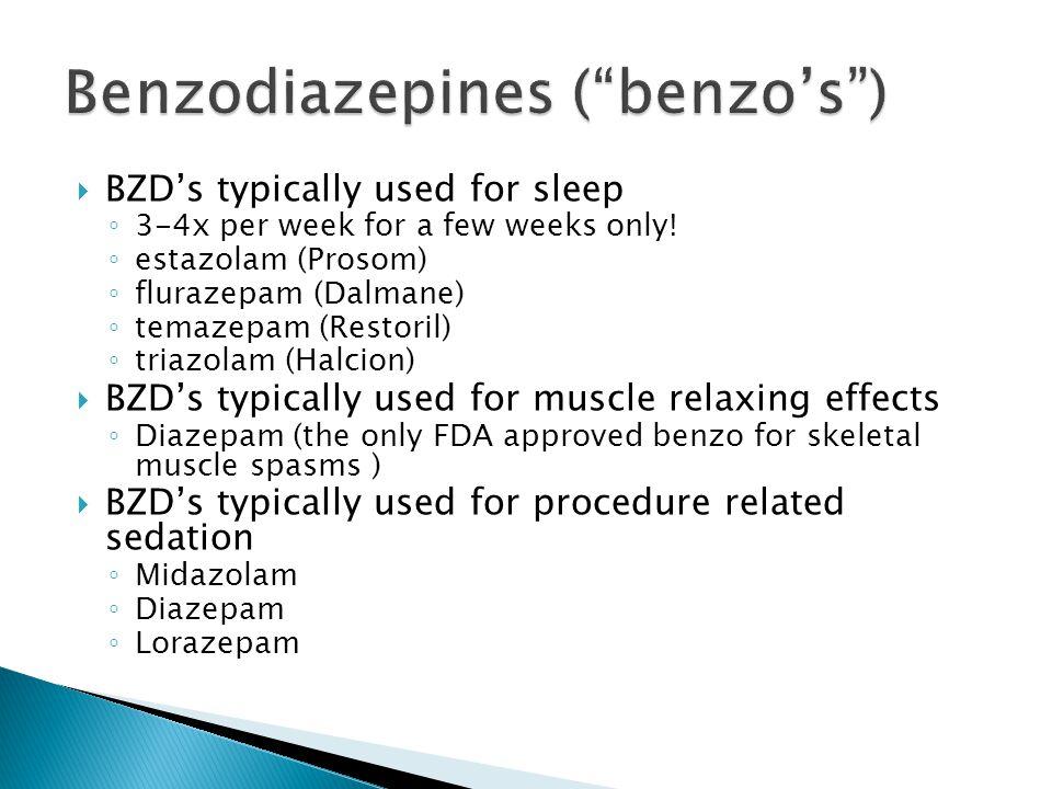  BZD's typically used for sleep ◦ 3-4x per week for a few weeks only! ◦ estazolam (Prosom) ◦ flurazepam (Dalmane) ◦ temazepam (Restoril) ◦ triazolam