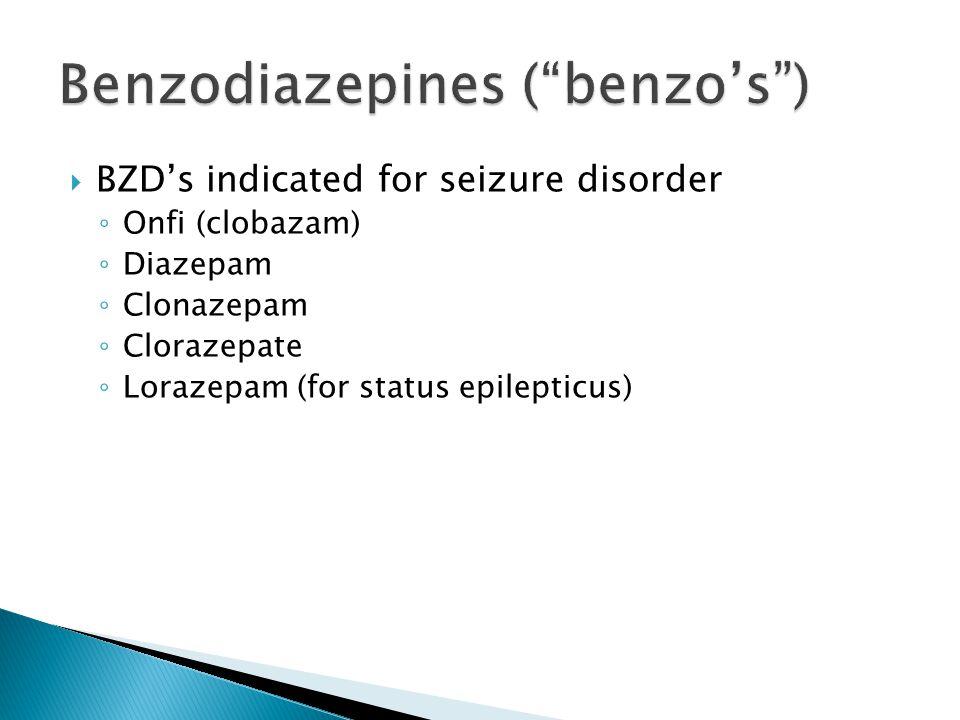  BZD's indicated for seizure disorder ◦ Onfi (clobazam) ◦ Diazepam ◦ Clonazepam ◦ Clorazepate ◦ Lorazepam (for status epilepticus)