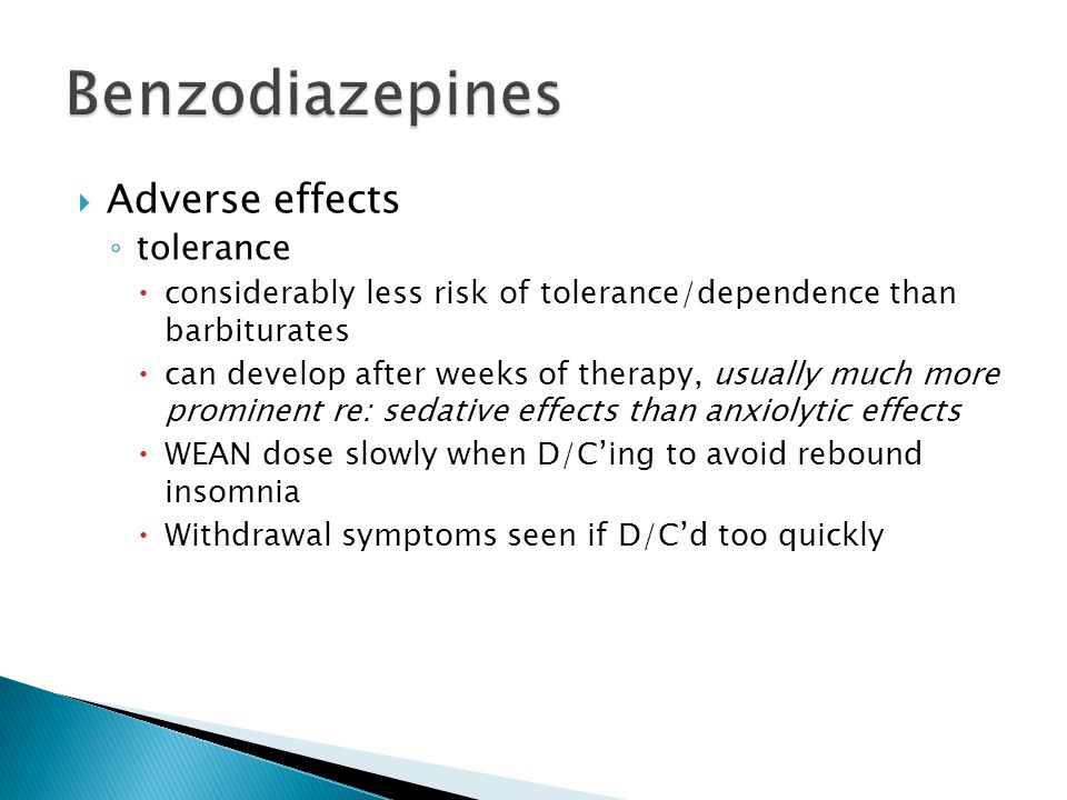  Adverse effects ◦ tolerance  considerably less risk of tolerance/dependence than barbiturates  can develop after weeks of therapy, usually much mo