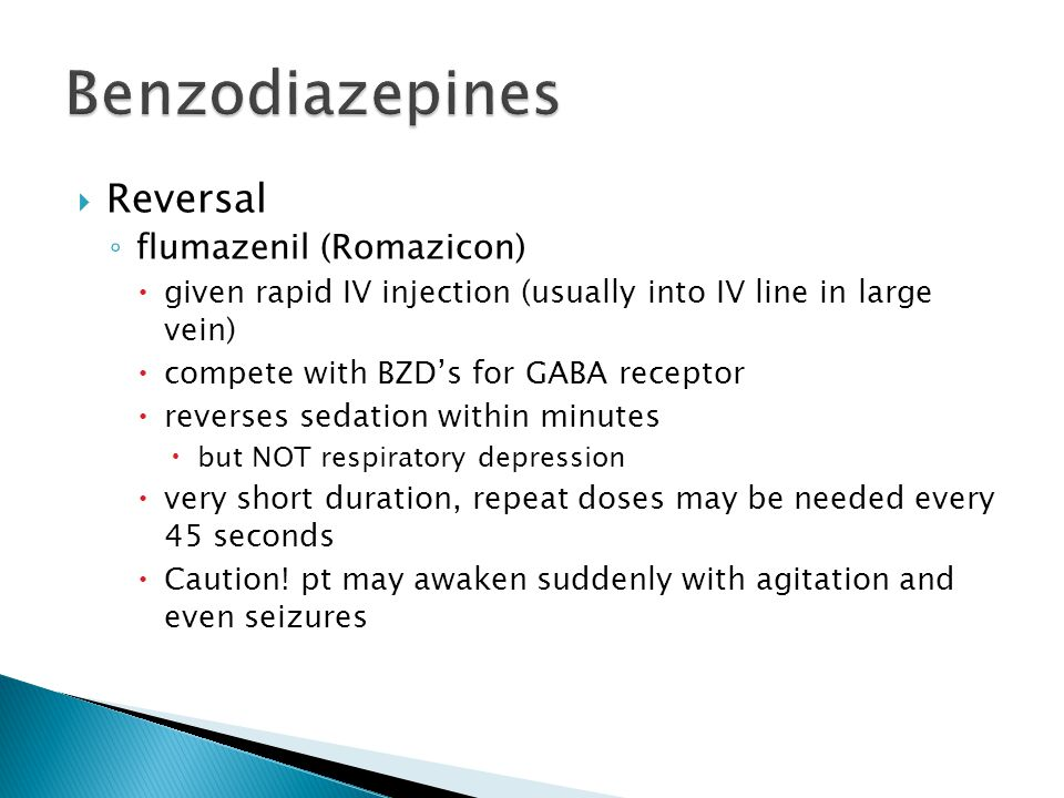  Reversal ◦ flumazenil (Romazicon)  given rapid IV injection (usually into IV line in large vein)  compete with BZD's for GABA receptor  reverses