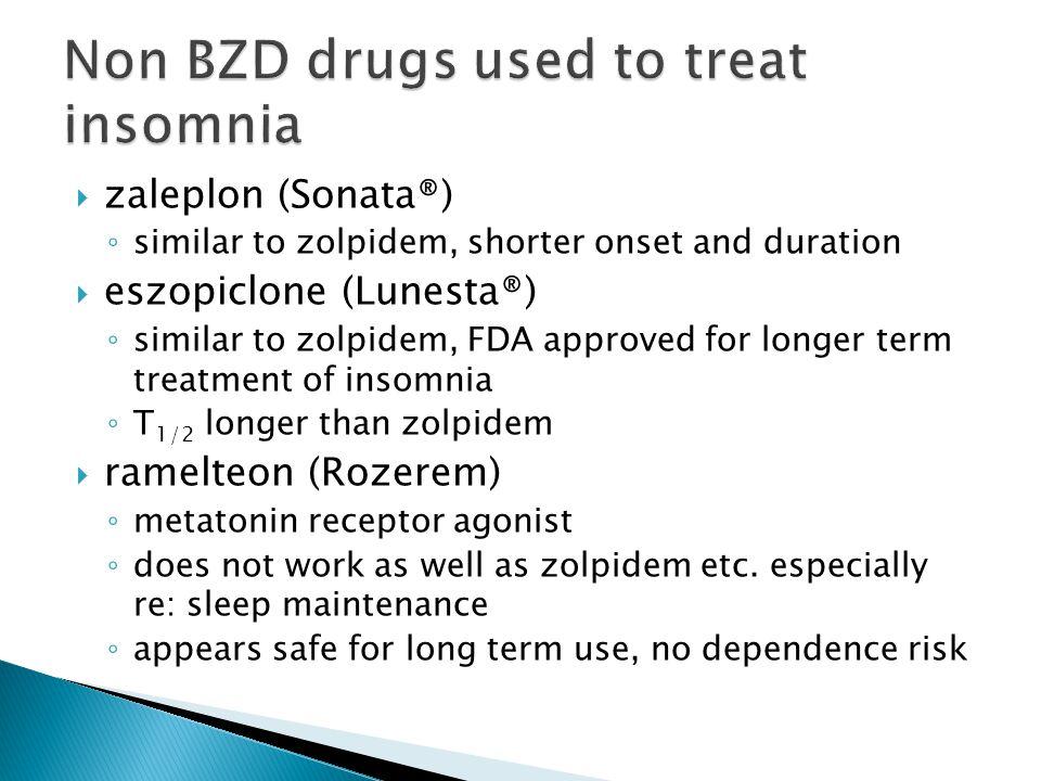  zaleplon (Sonata®) ◦ similar to zolpidem, shorter onset and duration  eszopiclone (Lunesta®) ◦ similar to zolpidem, FDA approved for longer term tr