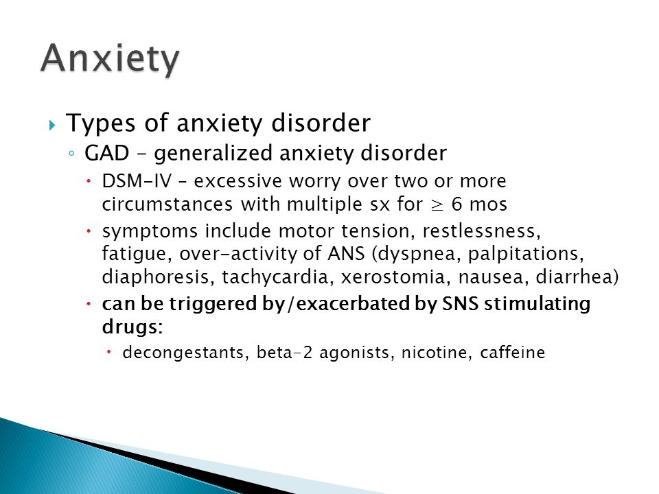  Types of anxiety disorder ◦ GAD – generalized anxiety disorder  DSM-IV – excessive worry over two or more circumstances with multiple sx for ≥ 6 mo