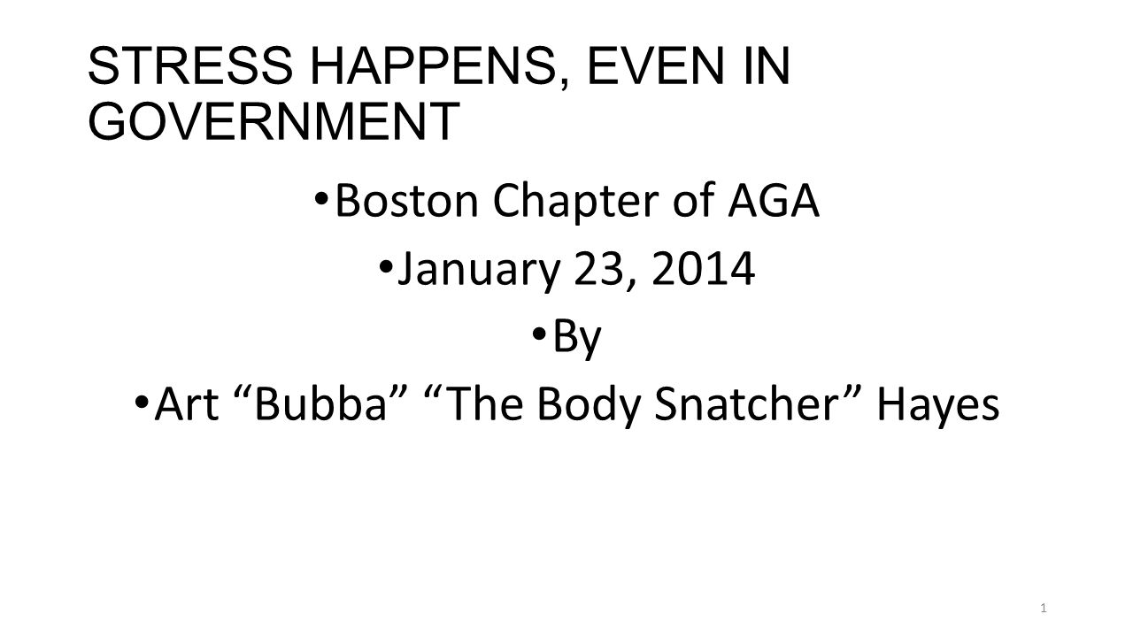 STRESS HAPPENS, EVEN IN GOVERNMENT Boston Chapter of AGA January 23, 2014 By Art Bubba The Body Snatcher Hayes 1