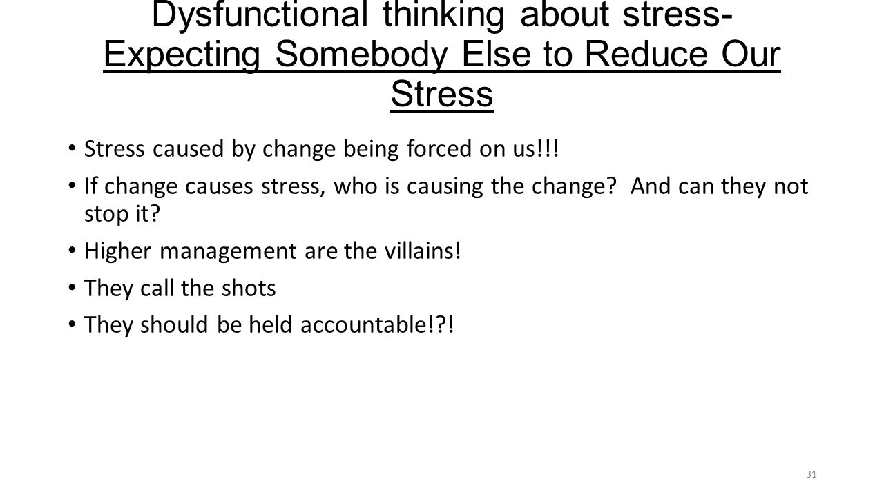 Dysfunctional thinking about stress- Expecting Somebody Else to Reduce Our Stress Stress caused by change being forced on us!!.