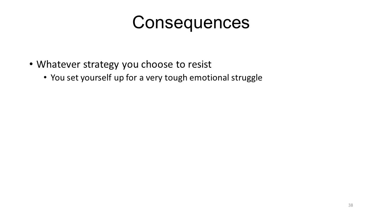 Consequences Whatever strategy you choose to resist You set yourself up for a very tough emotional struggle 38