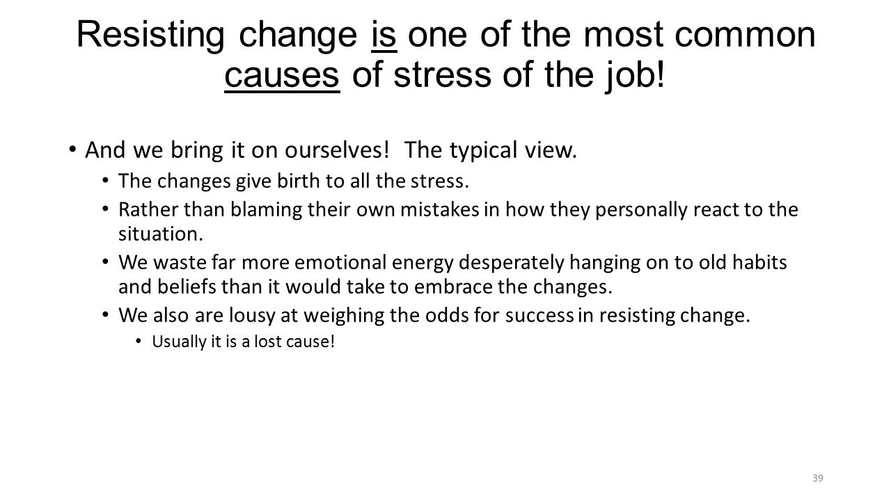 Resisting change is one of the most common causes of stress of the job.