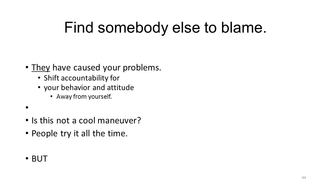 Find somebody else to blame. They have caused your problems.