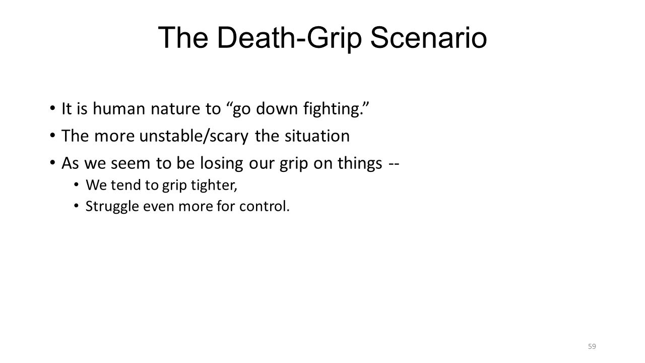 The Death-Grip Scenario It is human nature to go down fighting. The more unstable/scary the situation As we seem to be losing our grip on things -- We tend to grip tighter, Struggle even more for control.