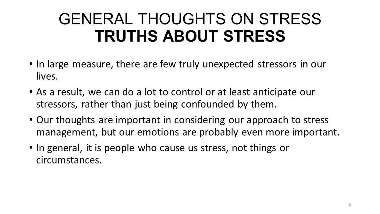 GENERAL THOUGHTS ON STRESS TRUTHS ABOUT STRESS In large measure, there are few truly unexpected stressors in our lives.