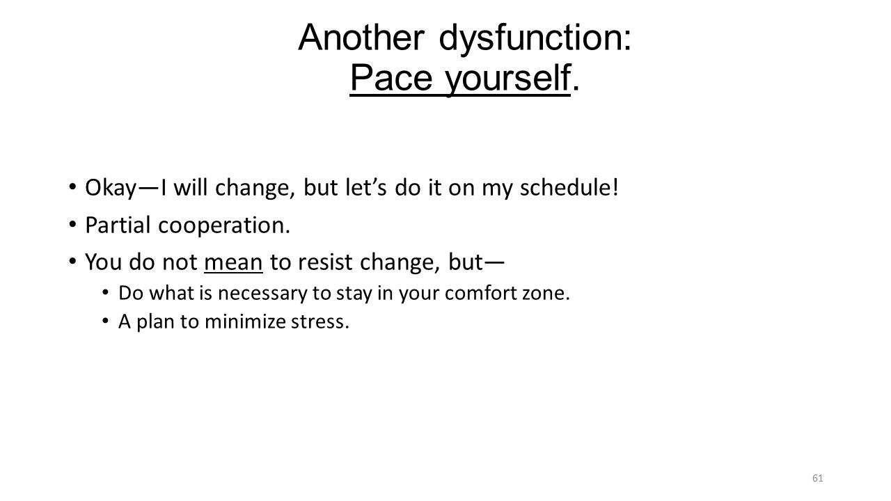 Another dysfunction: Pace yourself. Okay—I will change, but let's do it on my schedule.