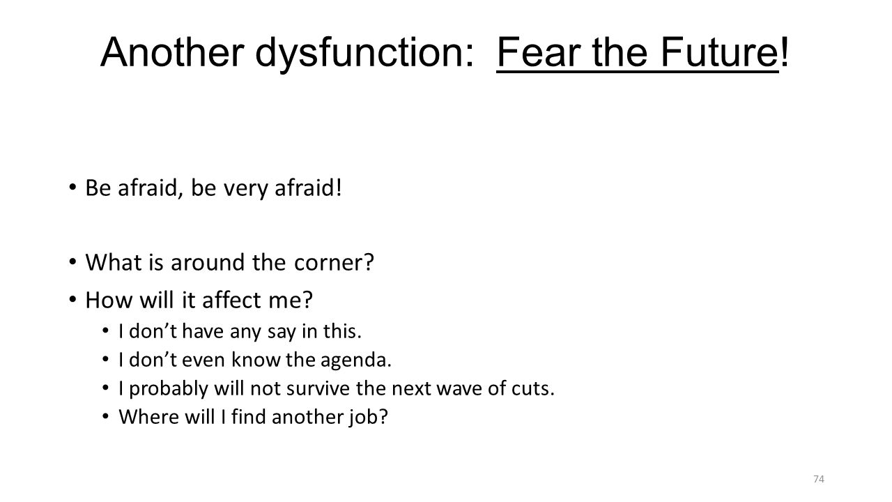 Another dysfunction: Fear the Future. Be afraid, be very afraid.