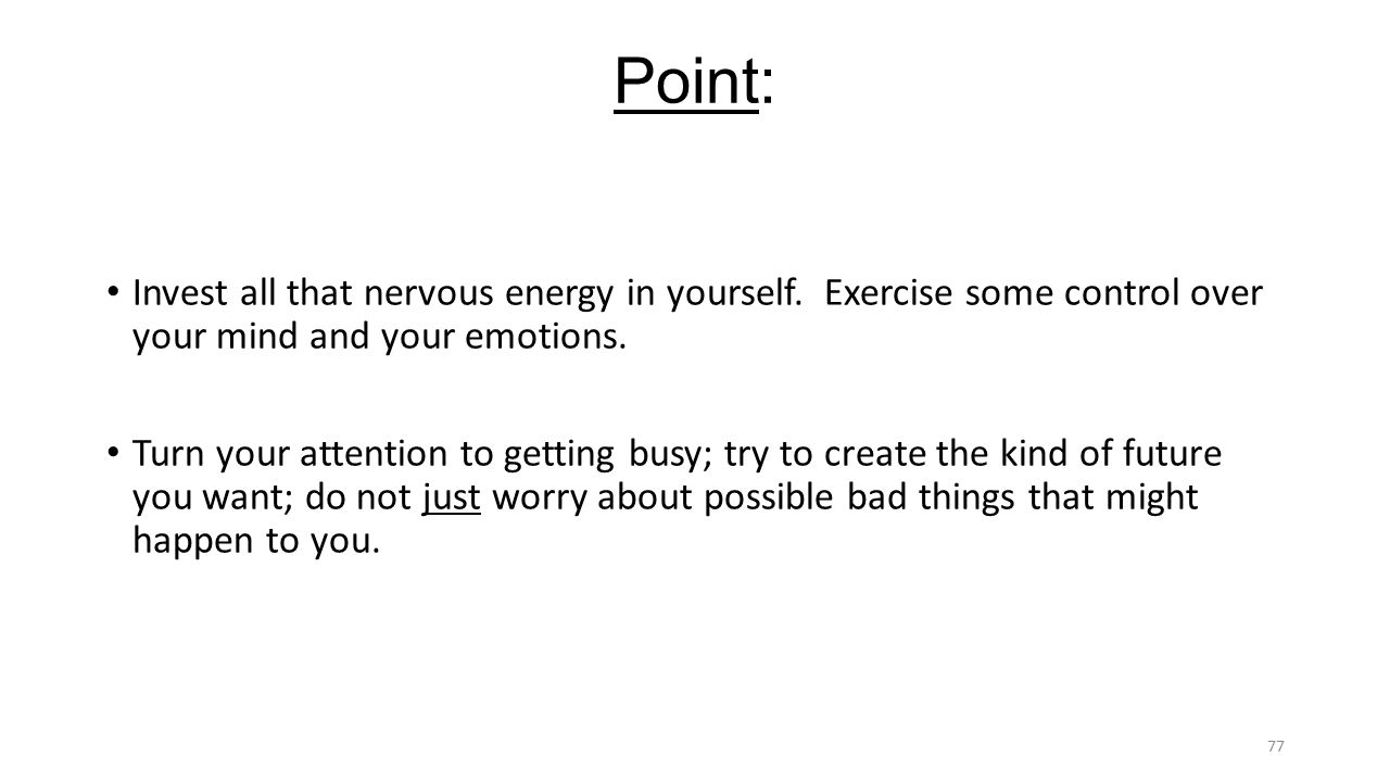 Point: Invest all that nervous energy in yourself.