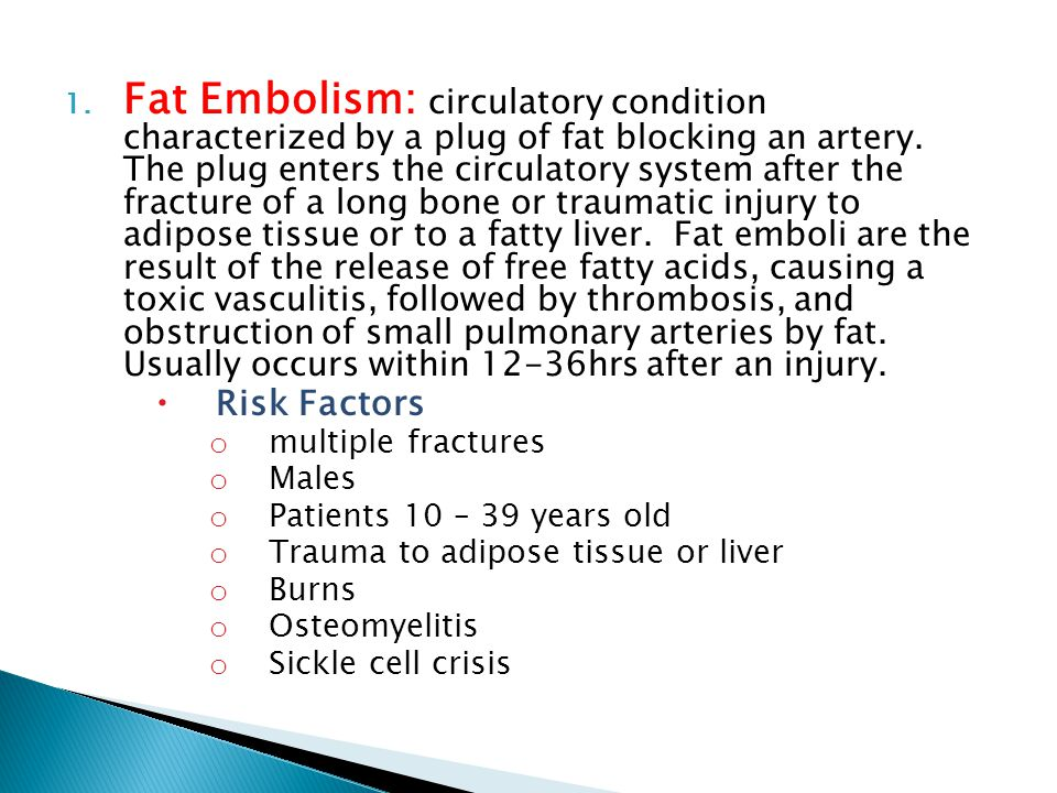 1. Fat Embolism: circulatory condition characterized by a plug of fat blocking an artery. The plug enters the circulatory system after the fracture of