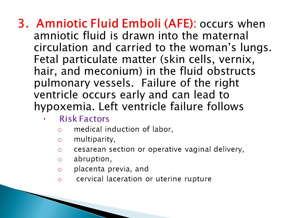 3. Amniotic Fluid Emboli (AFE): occurs when amniotic fluid is drawn into the maternal circulation and carried to the woman's lungs. Fetal particulate