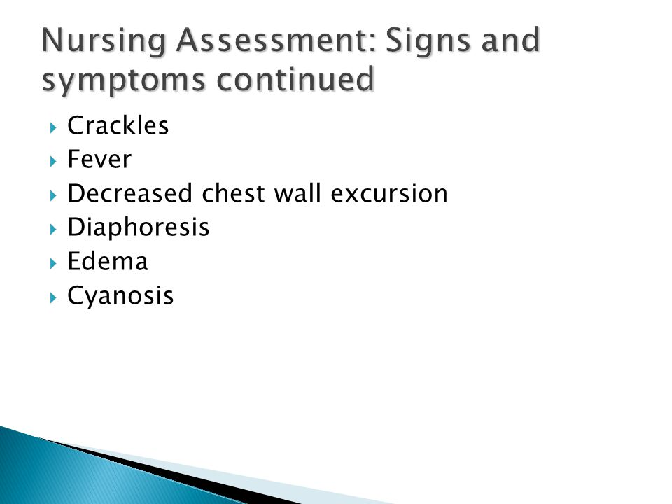  Crackles  Fever  Decreased chest wall excursion  Diaphoresis  Edema  Cyanosis