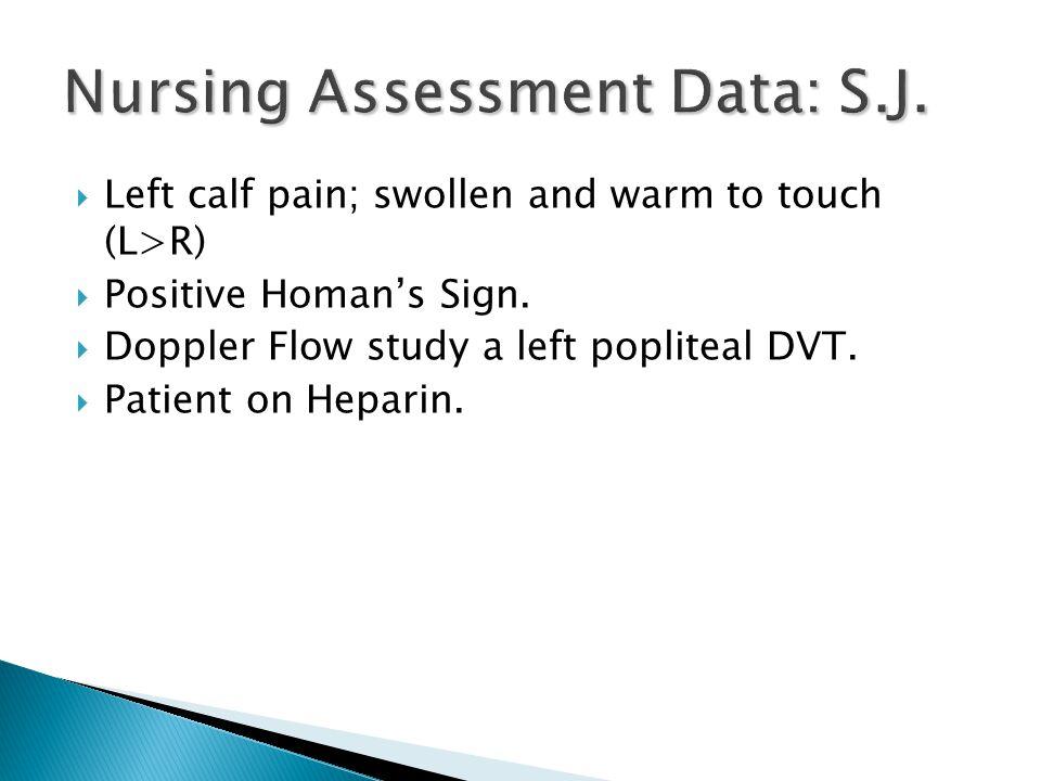  Left calf pain; swollen and warm to touch (L>R)  Positive Homan's Sign.  Doppler Flow study a left popliteal DVT.  Patient on Heparin.
