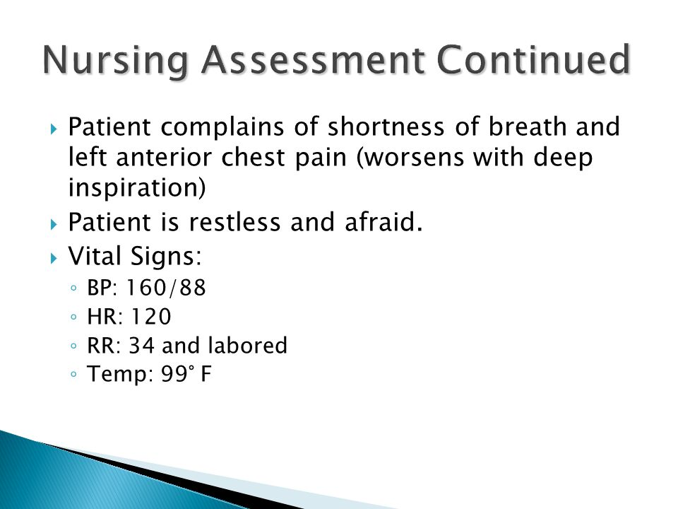  Patient complains of shortness of breath and left anterior chest pain (worsens with deep inspiration)  Patient is restless and afraid.