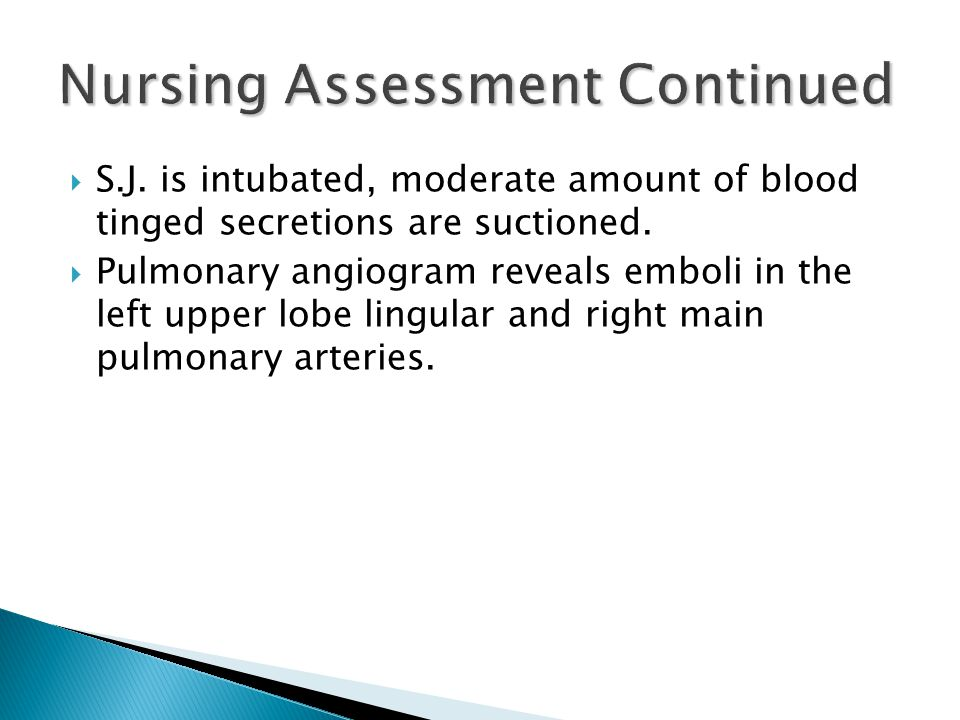  S.J. is intubated, moderate amount of blood tinged secretions are suctioned.
