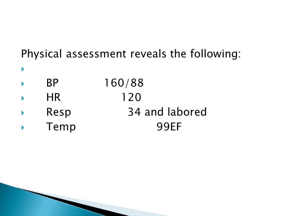 Physical assessment reveals the following:   BP160/88  HR 120  Resp 34 and labored  Temp 99EF