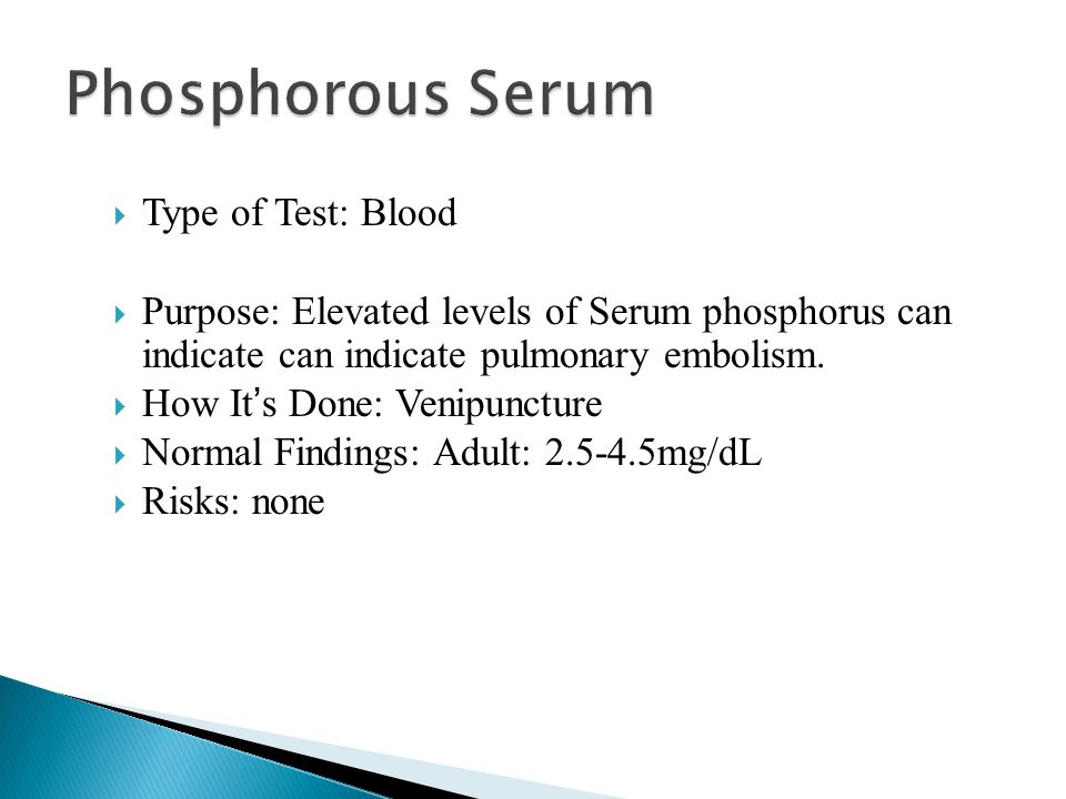  Type of Test: Blood  Purpose: Elevated levels of Serum phosphorus can indicate can indicate pulmonary embolism.  How It ' s Done: Venipuncture  N