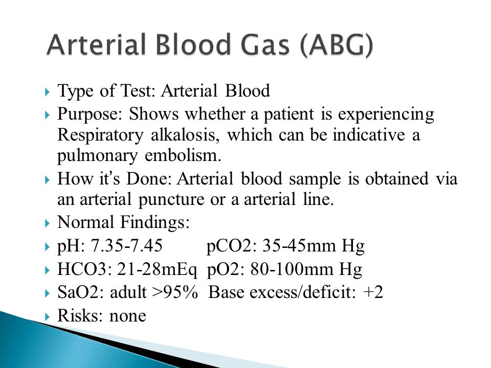 Type of Test: Arterial Blood  Purpose: Shows whether a patient is experiencing Respiratory alkalosis, which can be indicative a pulmonary embolism.