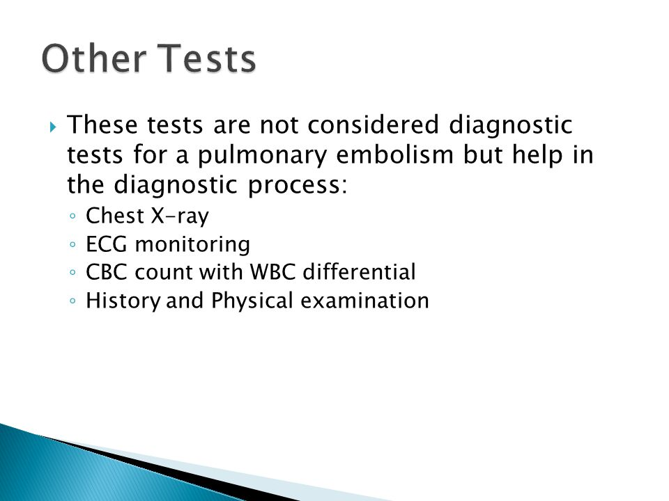  These tests are not considered diagnostic tests for a pulmonary embolism but help in the diagnostic process: ◦ Chest X-ray ◦ ECG monitoring ◦ CBC count with WBC differential ◦ History and Physical examination