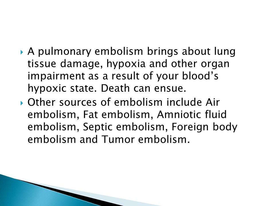  A pulmonary embolism brings about lung tissue damage, hypoxia and other organ impairment as a result of your blood's hypoxic state. Death can ensue.
