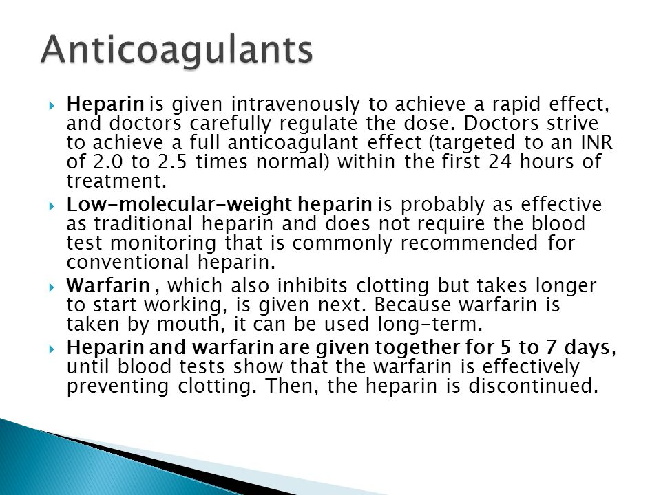  Heparin is given intravenously to achieve a rapid effect, and doctors carefully regulate the dose. Doctors strive to achieve a full anticoagulant ef