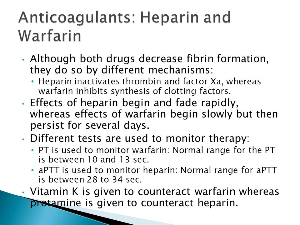 Although both drugs decrease fibrin formation, they do so by different mechanisms: Heparin inactivates thrombin and factor Xa, whereas warfarin inhibits synthesis of clotting factors.