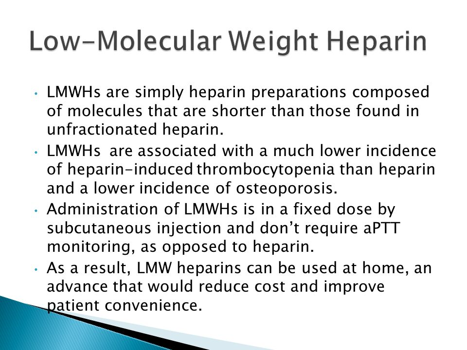 LMWHs are simply heparin preparations composed of molecules that are shorter than those found in unfractionated heparin. LMWHs are associated with a m
