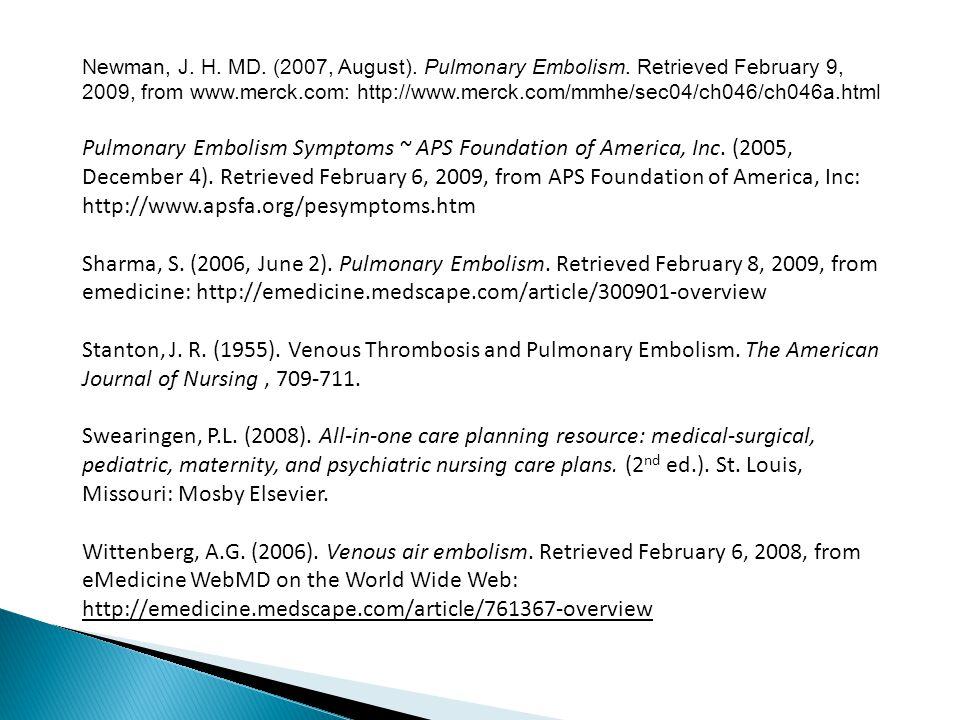Newman, J. H. MD. (2007, August). Pulmonary Embolism. Retrieved February 9, 2009, from www.merck.com: http://www.merck.com/mmhe/sec04/ch046/ch046a.htm