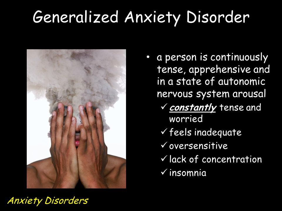 Generalized Anxiety Disorder a person is continuously tense, apprehensive and in a state of autonomic nervous system arousal constantly tense and worried feels inadequate oversensitive lack of concentration insomnia Anxiety Disorders