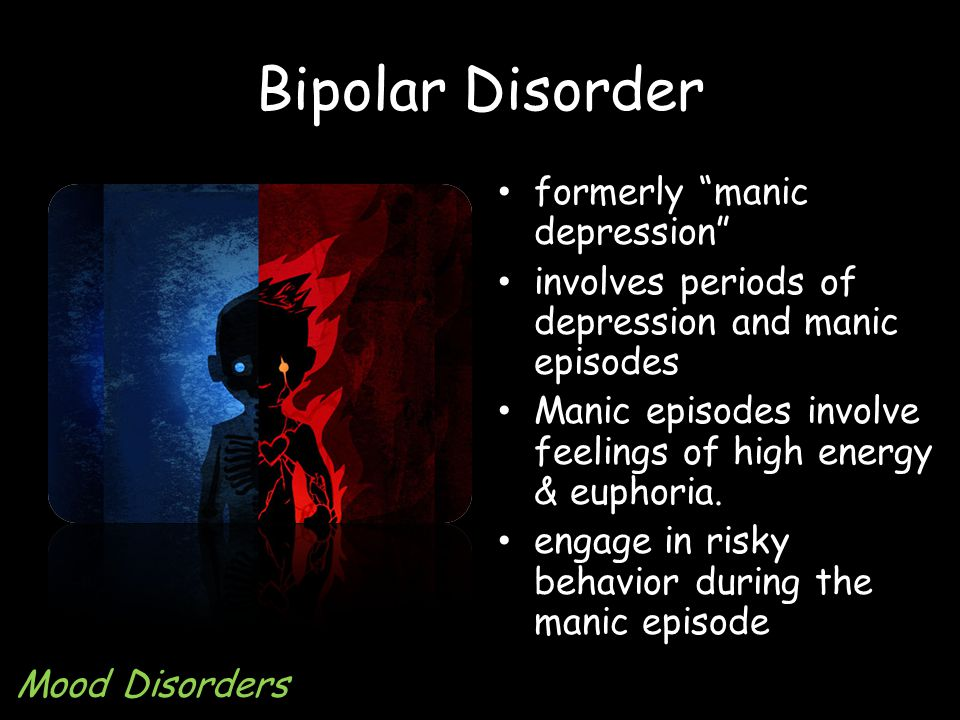Bipolar Disorder formerly manic depression involves periods of depression and manic episodes Manic episodes involve feelings of high energy & euphoria.