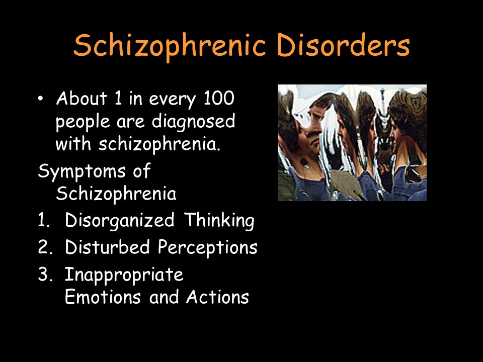 Schizophrenic Disorders About 1 in every 100 people are diagnosed with schizophrenia.