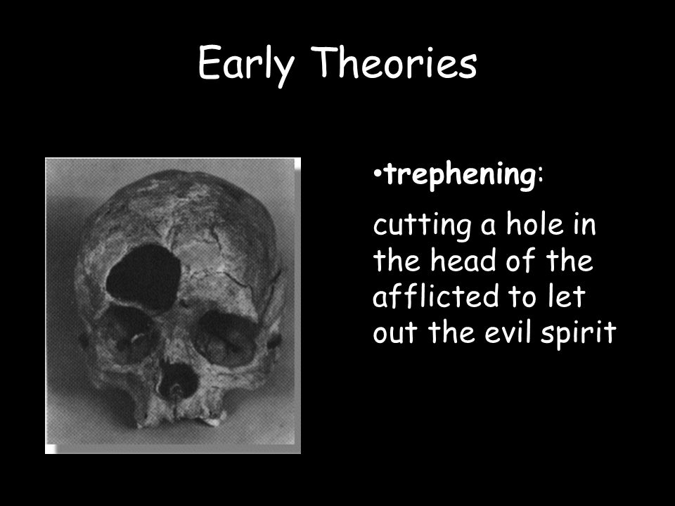 Early Theories trephening: cutting a hole in the head of the afflicted to let out the evil spirit