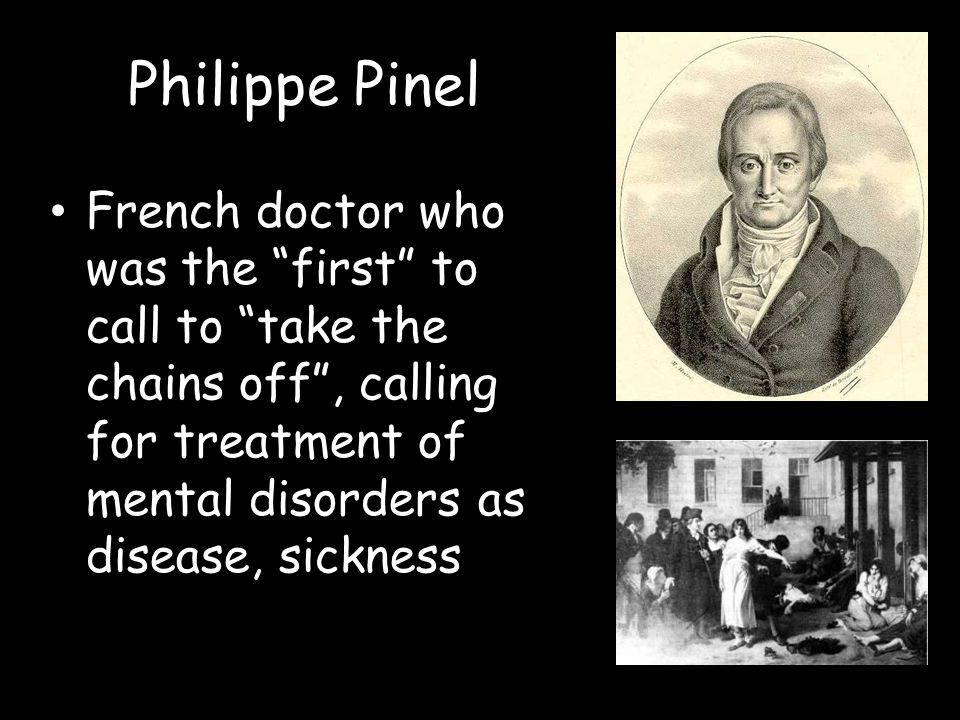 Philippe Pinel French doctor who was the first to call to take the chains off , calling for treatment of mental disorders as disease, sickness