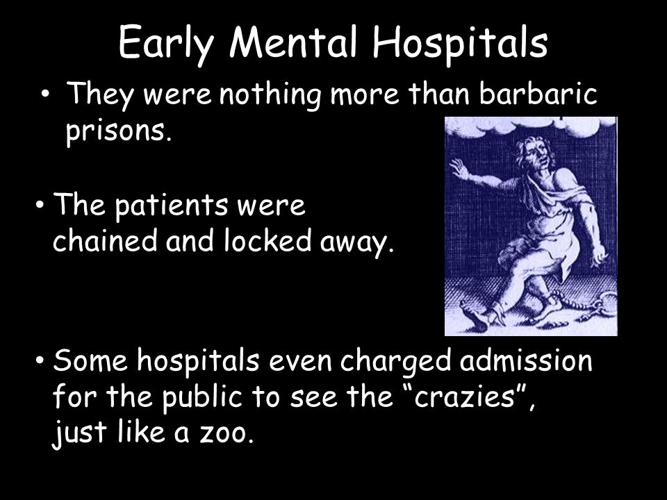 Early Mental Hospitals They were nothing more than barbaric prisons.