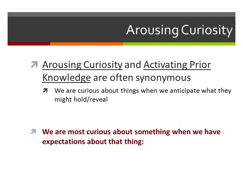Arousing Curiosity  Arousing Curiosity and Activating Prior Knowledge are often synonymous  We are curious about things when we anticipate what they might hold/reveal  We are most curious about something when we have expectations about that thing: