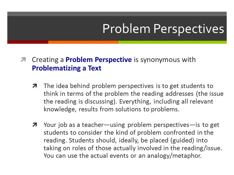 Problem Perspectives  Creating a Problem Perspective is synonymous with Problematizing a Text  The idea behind problem perspectives is to get students to think in terms of the problem the reading addresses (the issue the reading is discussing).